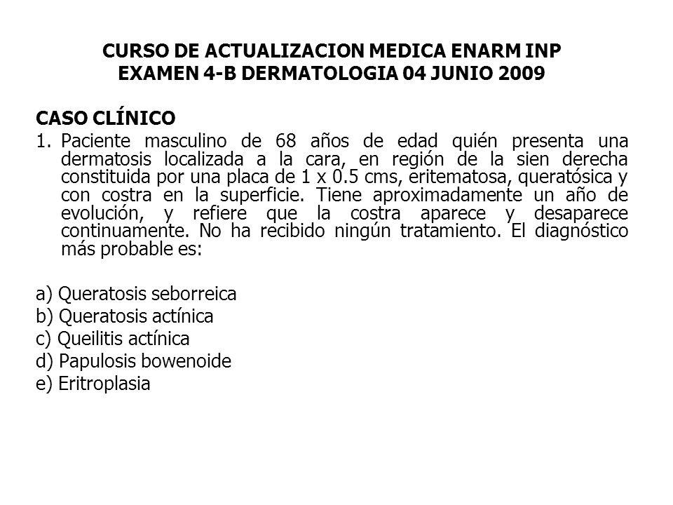 CURSO DE ACTUALIZACION MEDICA ENARM INP EXAMEN 4-B DERMATOLOGIA 04 JUNIO 2009 CASO CLÍNICO 1.Paciente masculino de 68 años de edad quién presenta una dermatosis localizada a la cara, en región de la sien derecha constituida por una placa de 1 x 0.5 cms, eritematosa, queratósica y con costra en la superficie.