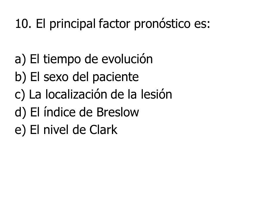 10. El principal factor pronóstico es: a) El tiempo de evolución b) El sexo del paciente c) La localización de la lesión d) El índice de Breslow e) El