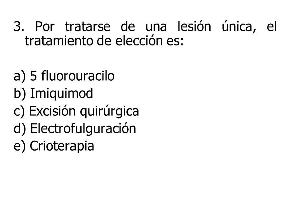 3. Por tratarse de una lesión única, el tratamiento de elección es: a) 5 fluorouracilo b) Imiquimod c) Excisión quirúrgica d) Electrofulguración e) Cr