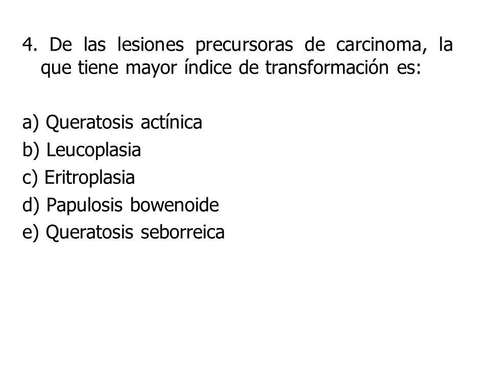 4. De las lesiones precursoras de carcinoma, la que tiene mayor índice de transformación es: a) Queratosis actínica b) Leucoplasia c) Eritroplasia d)