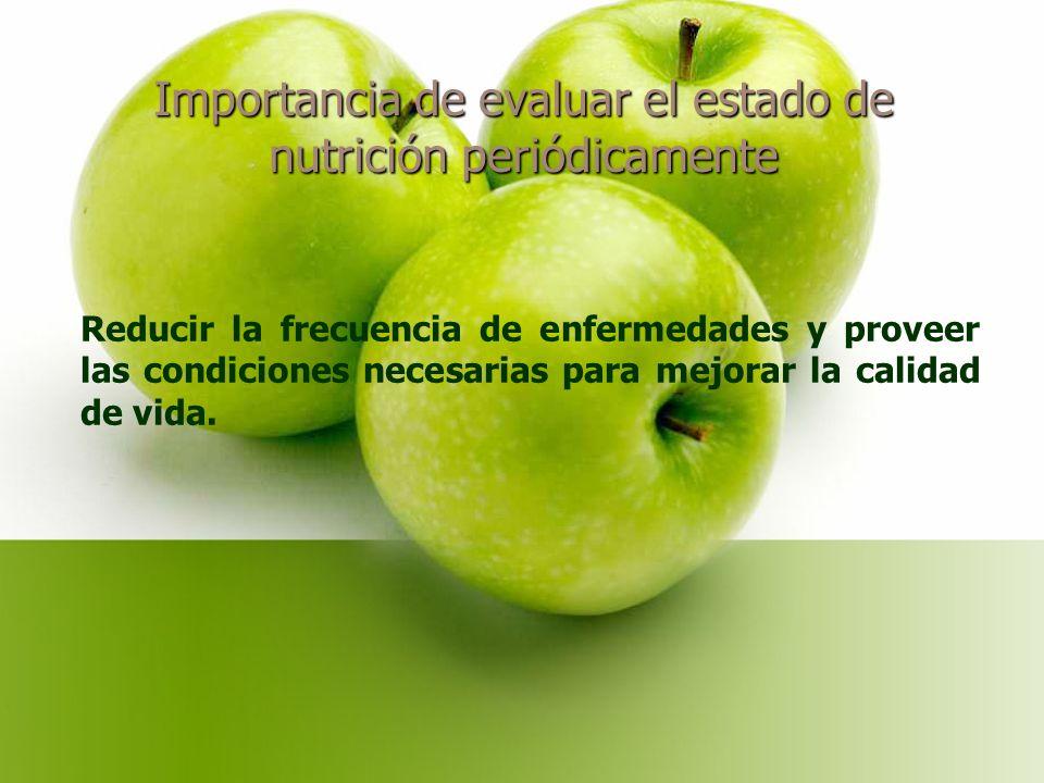Importancia de evaluar el estado de nutrición periódicamente Reducir la frecuencia de enfermedades y proveer las condiciones necesarias para mejorar la calidad de vida.