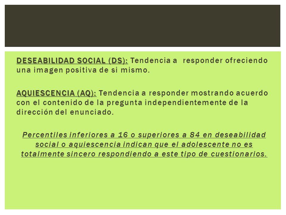 DESEABILIDAD SOCIAL (DS): DESEABILIDAD SOCIAL (DS): Tendencia a responder ofreciendo una imagen positiva de si mismo. AQUIESCENCIA (AQ): AQUIESCENCIA
