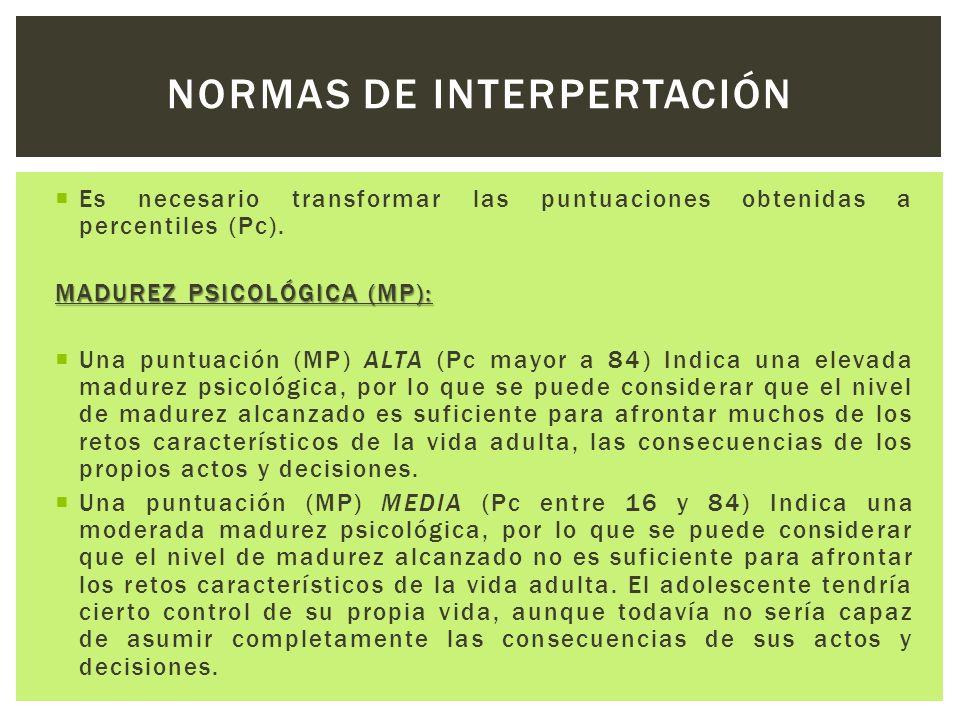  Es necesario transformar las puntuaciones obtenidas a percentiles (Pc). MADUREZ PSICOLÓGICA (MP):  Una puntuación (MP) ALTA (Pc mayor a 84) Indica
