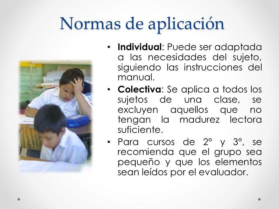 Normas de aplicación Individual : Puede ser adaptada a las necesidades del sujeto, siguiendo las instrucciones del manual. Colectiva : Se aplica a tod