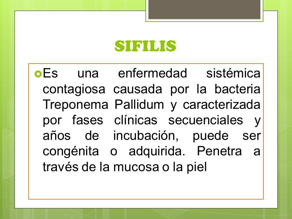 SIFILIS  Es una enfermedad sistémica contagiosa causada por la bacteria Treponema Pallidum y caracterizada por fases clínicas secuenciales y años de incubación, puede ser congénita o adquirida.
