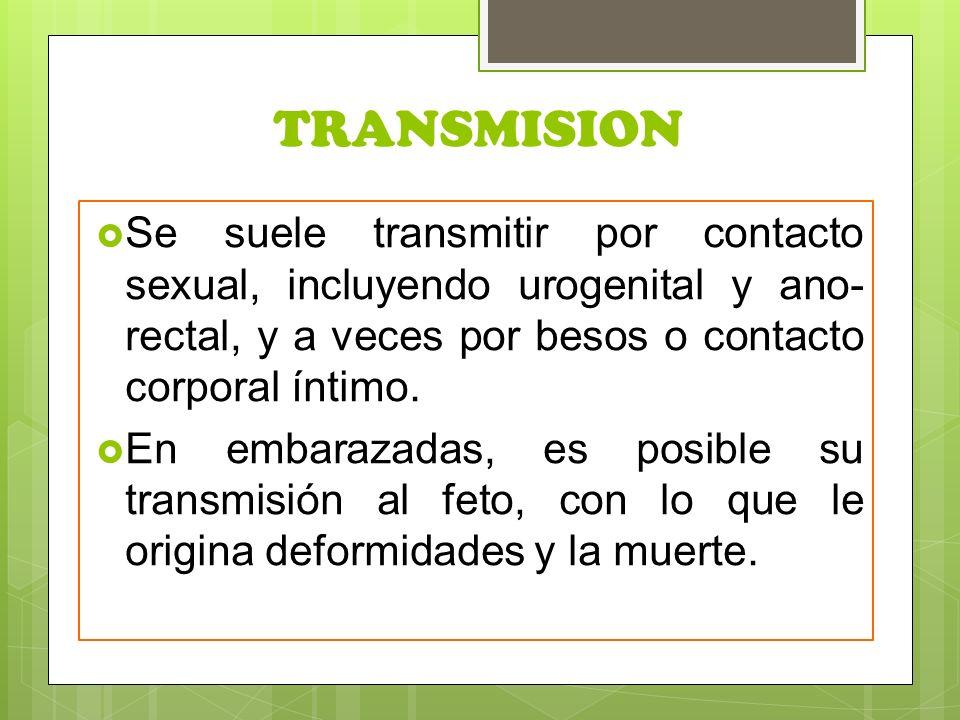 TRANSMISION  Se suele transmitir por contacto sexual, incluyendo urogenital y ano- rectal, y a veces por besos o contacto corporal íntimo.
