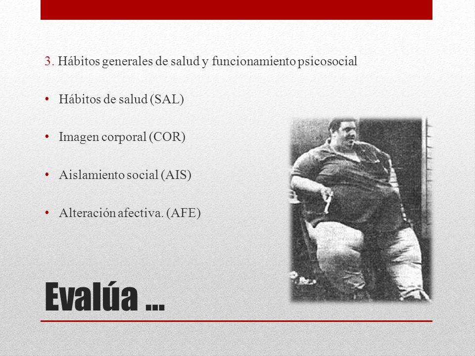Evalúa … 3. Hábitos generales de salud y funcionamiento psicosocial Hábitos de salud (SAL) Imagen corporal (COR) Aislamiento social (AIS) Alteración a