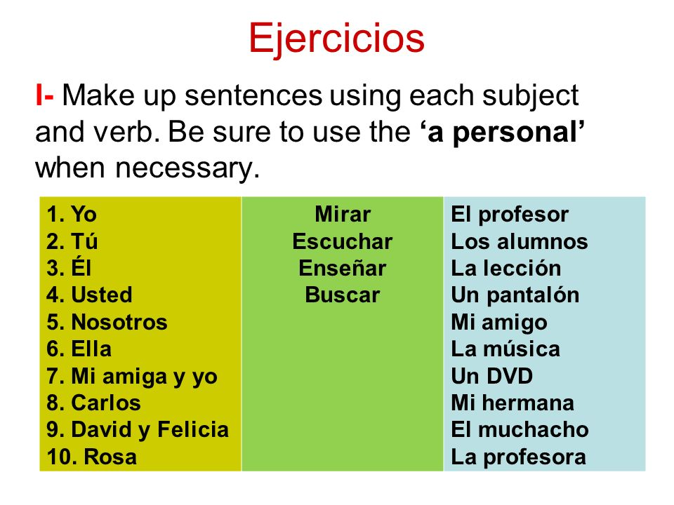 I- Make up sentences using each subject and verb. Be sure to use the 'a personal' when necessary.