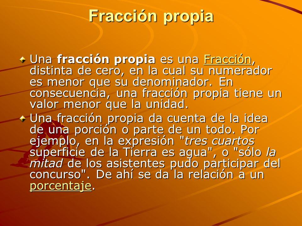 Fracción propia Una fracción propia es una Fracción, distinta de cero, en la cual su numerador es menor que su denominador.