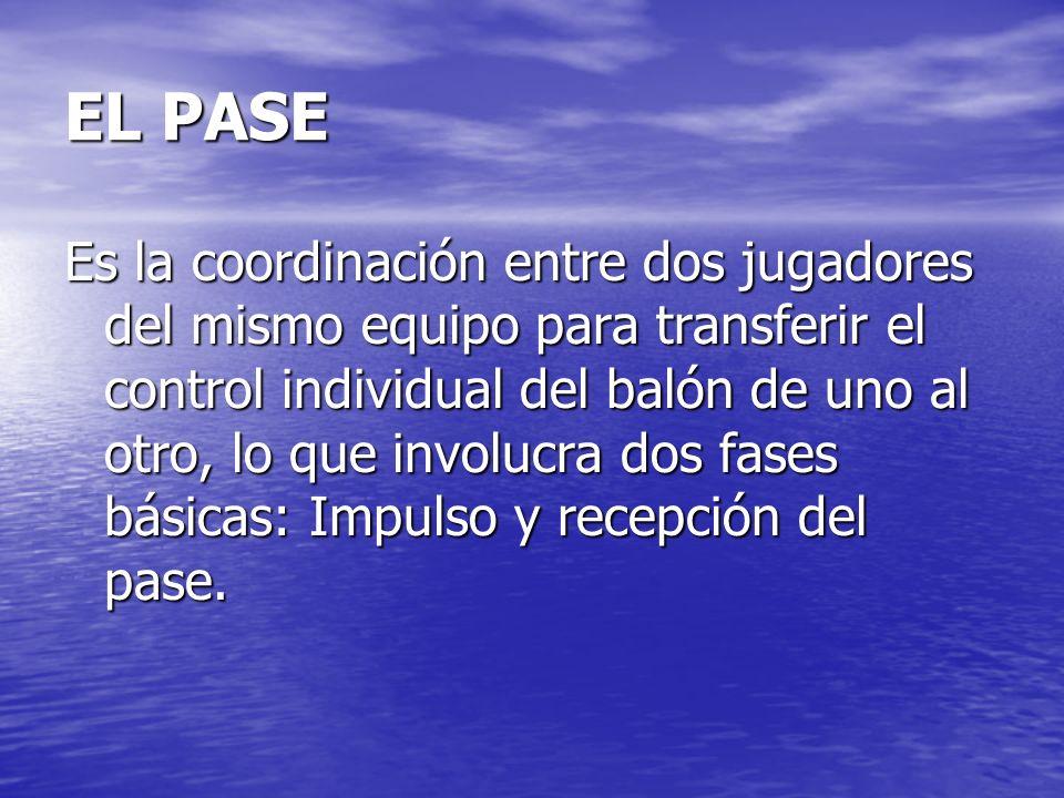 EL PASE Es la coordinación entre dos jugadores del mismo equipo para transferir el control individual del balón de uno al otro, lo que involucra dos f