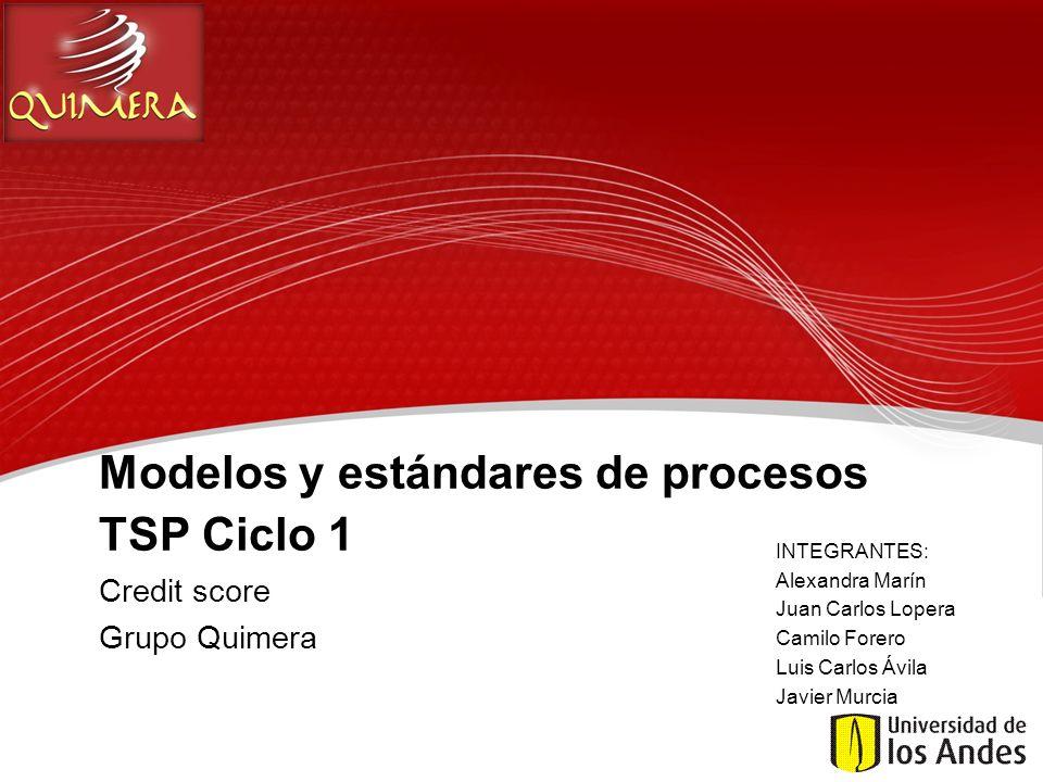 Modelos y estándares de procesos TSP Ciclo 1 Credit score Grupo Quimera INTEGRANTES: Alexandra Marín Juan Carlos Lopera Camilo Forero Luis Carlos Ávil