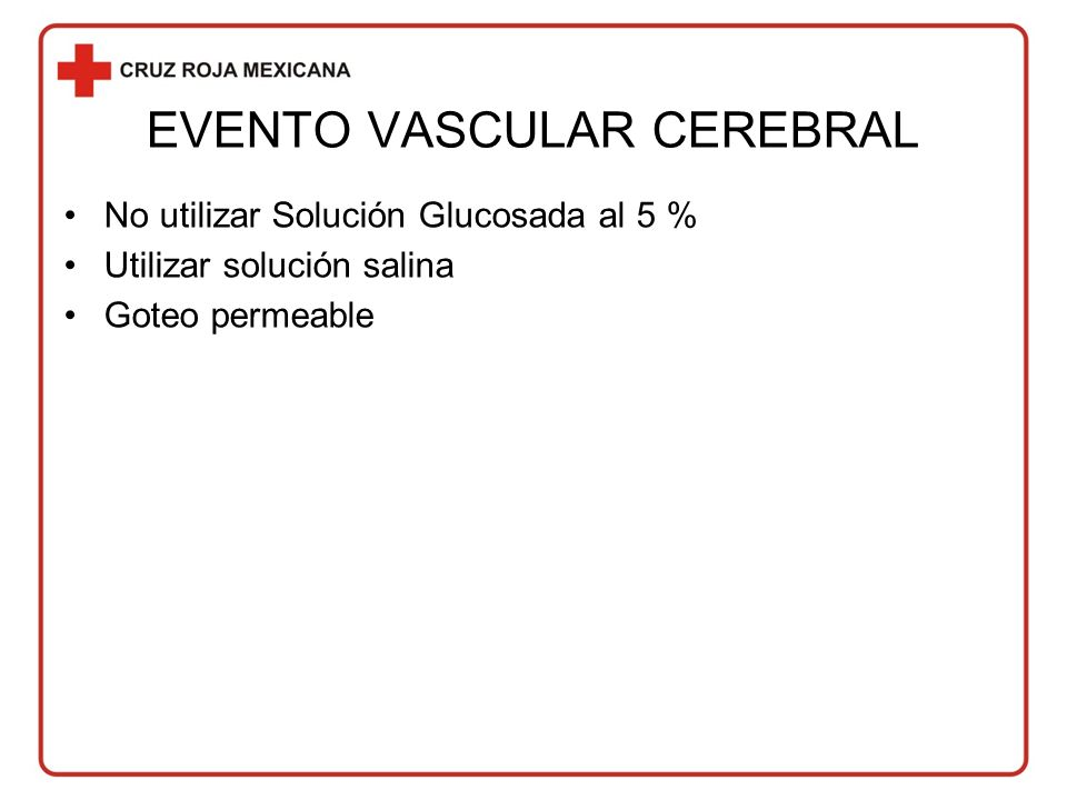 EVENTO VASCULAR CEREBRAL No utilizar Solución Glucosada al 5 % Utilizar solución salina Goteo permeable