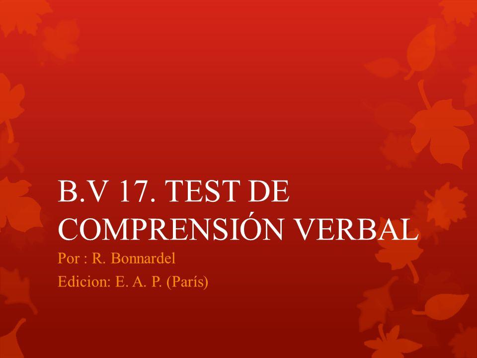 B.V 17. TEST DE COMPRENSIÓN VERBAL Por : R. Bonnardel Edicion: E. A. P. (París)