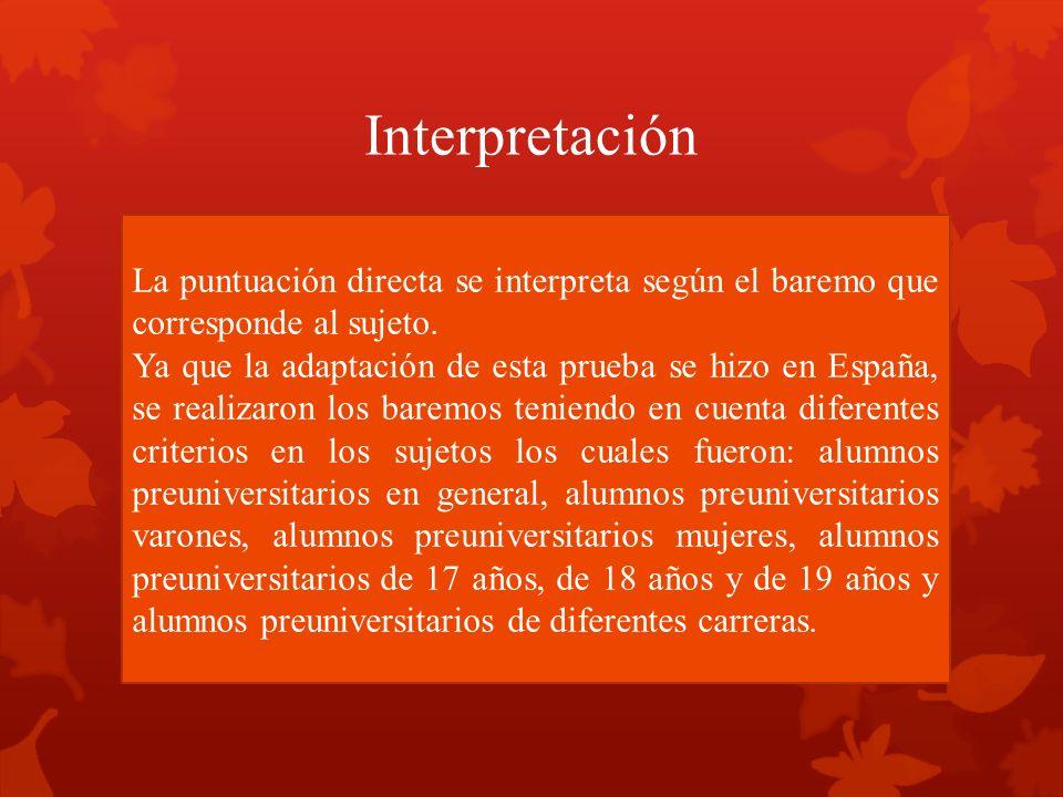 Interpretación La puntuación directa se interpreta según el baremo que corresponde al sujeto. Ya que la adaptación de esta prueba se hizo en España, s