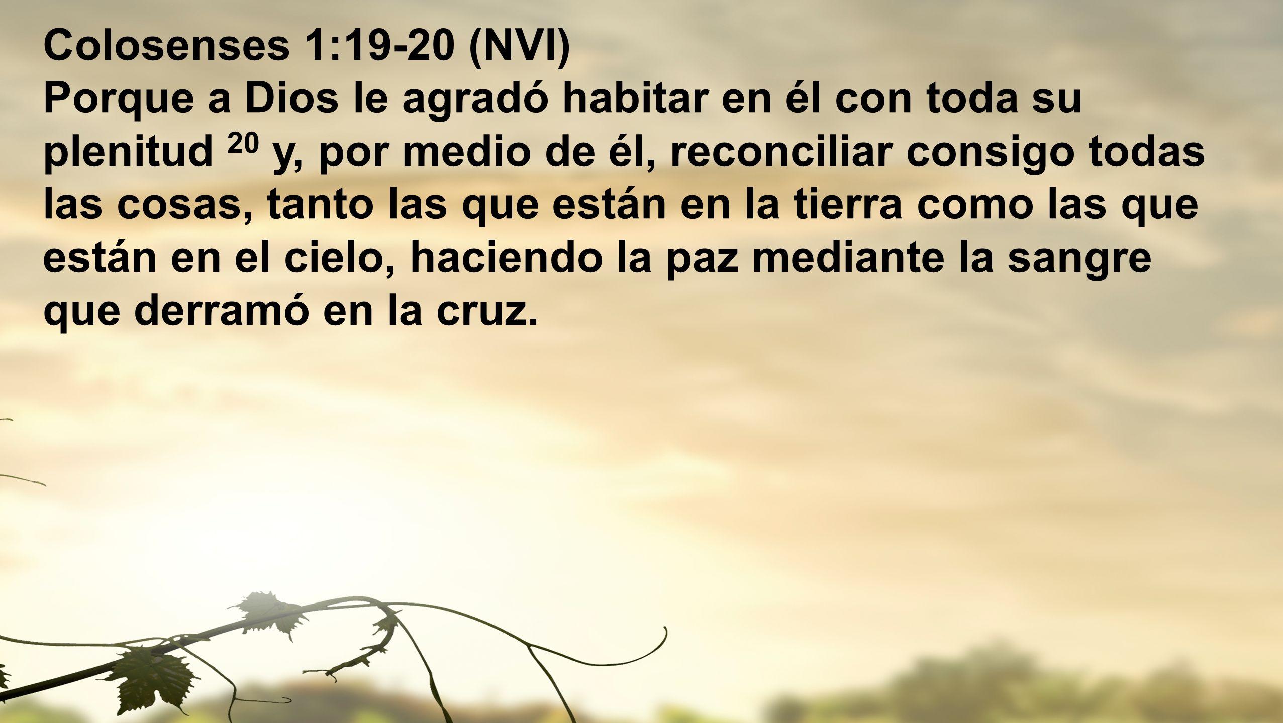 Colosenses 1:19-20 (NVI) Porque a Dios le agradó habitar en él con toda su plenitud 20 y, por medio de él, reconciliar consigo todas las cosas, tanto las que están en la tierra como las que están en el cielo, haciendo la paz mediante la sangre que derramó en la cruz.