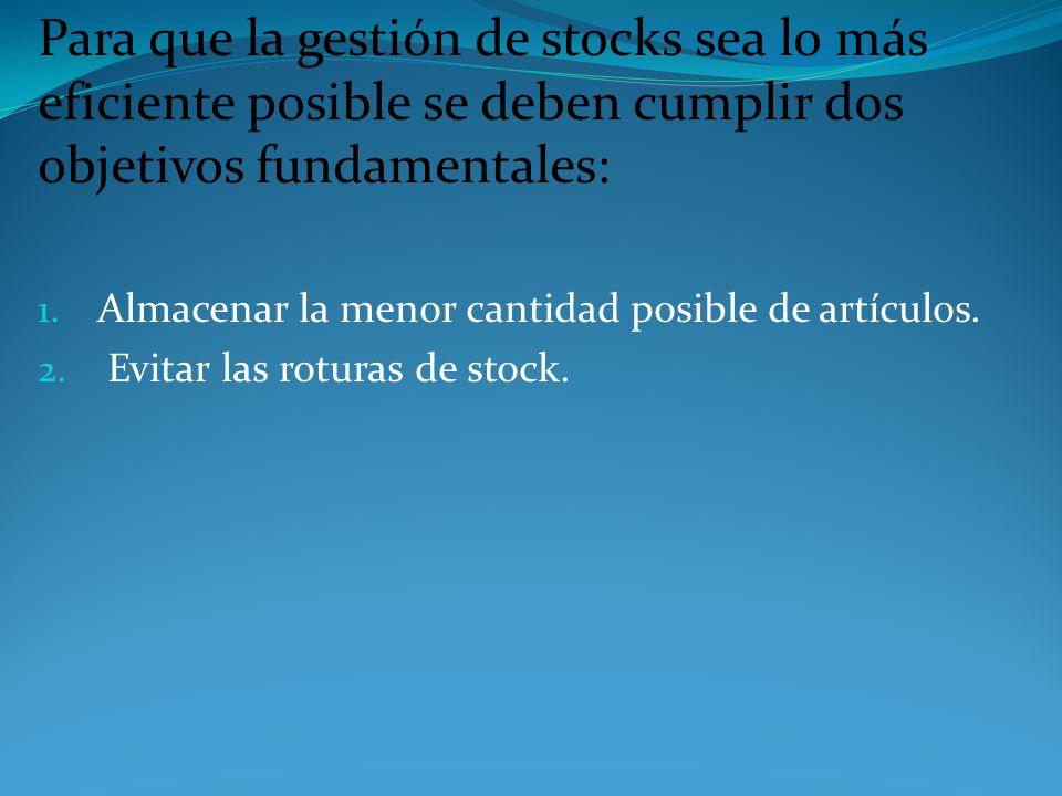 Para que la gestión de stocks sea lo más eficiente posible se deben cumplir dos objetivos fundamentales: 1. Almacenar la menor cantidad posible de art