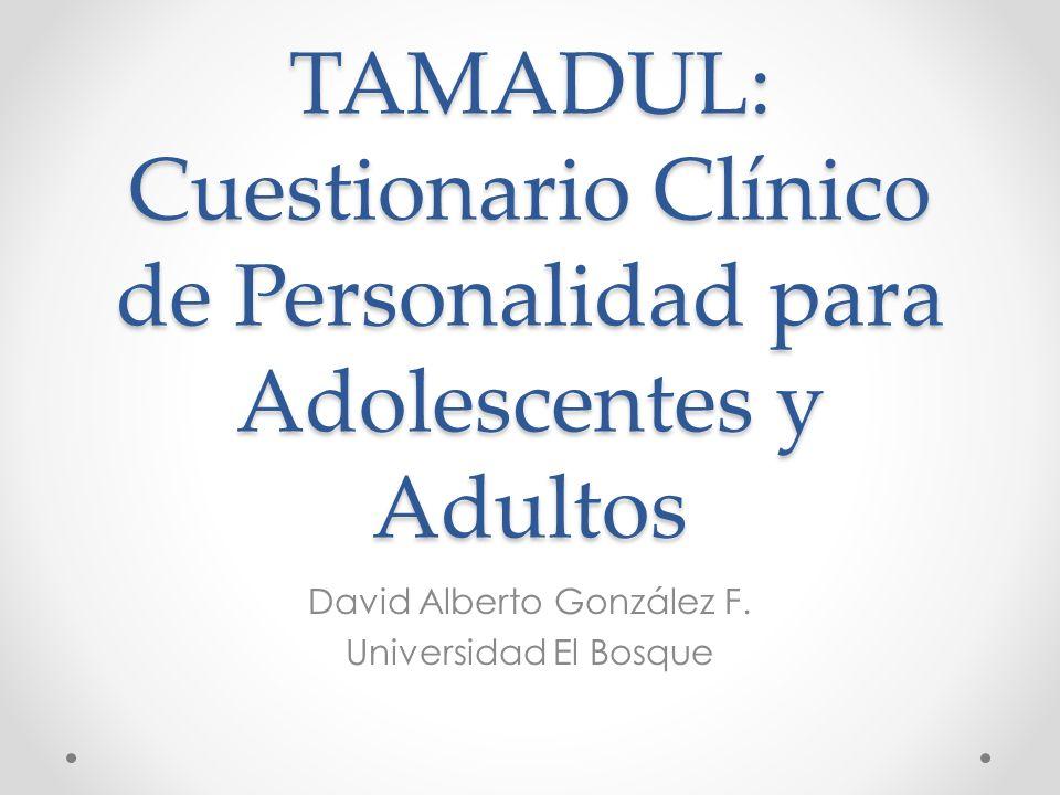 TAMADUL: Cuestionario Clínico de Personalidad para Adolescentes y Adultos David Alberto González F. Universidad El Bosque