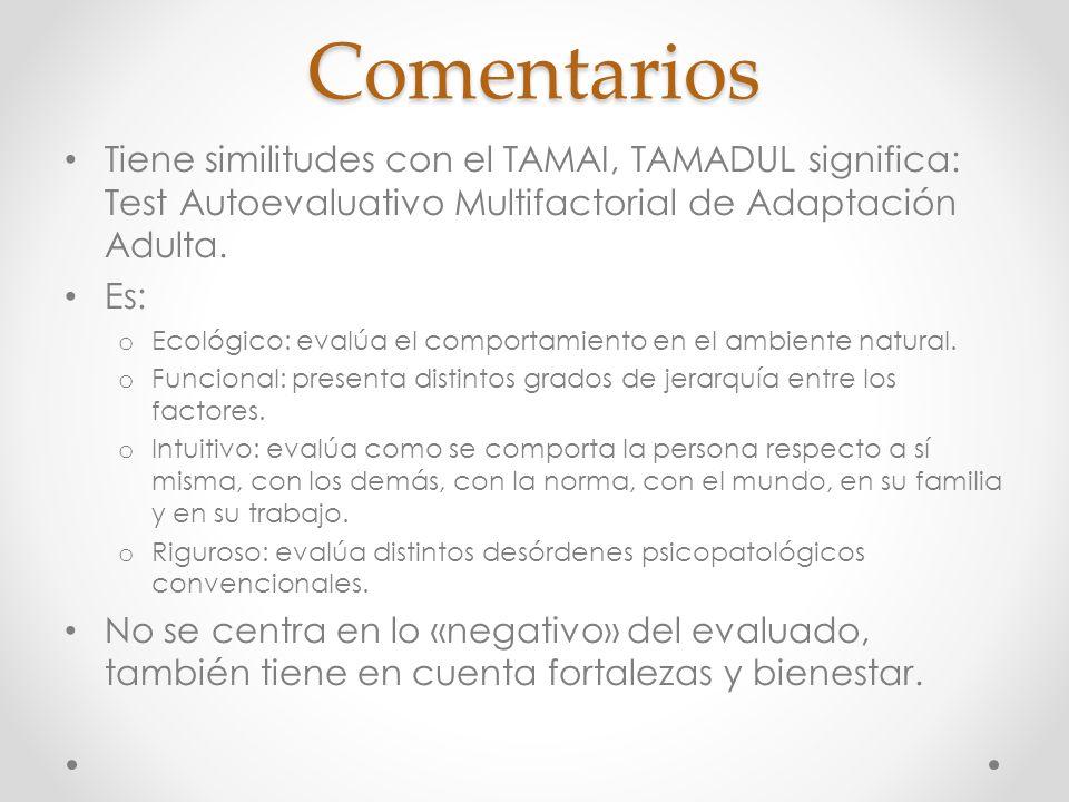 Comentarios Tiene similitudes con el TAMAI, TAMADUL significa: Test Autoevaluativo Multifactorial de Adaptación Adulta. Es: o Ecológico: evalúa el com