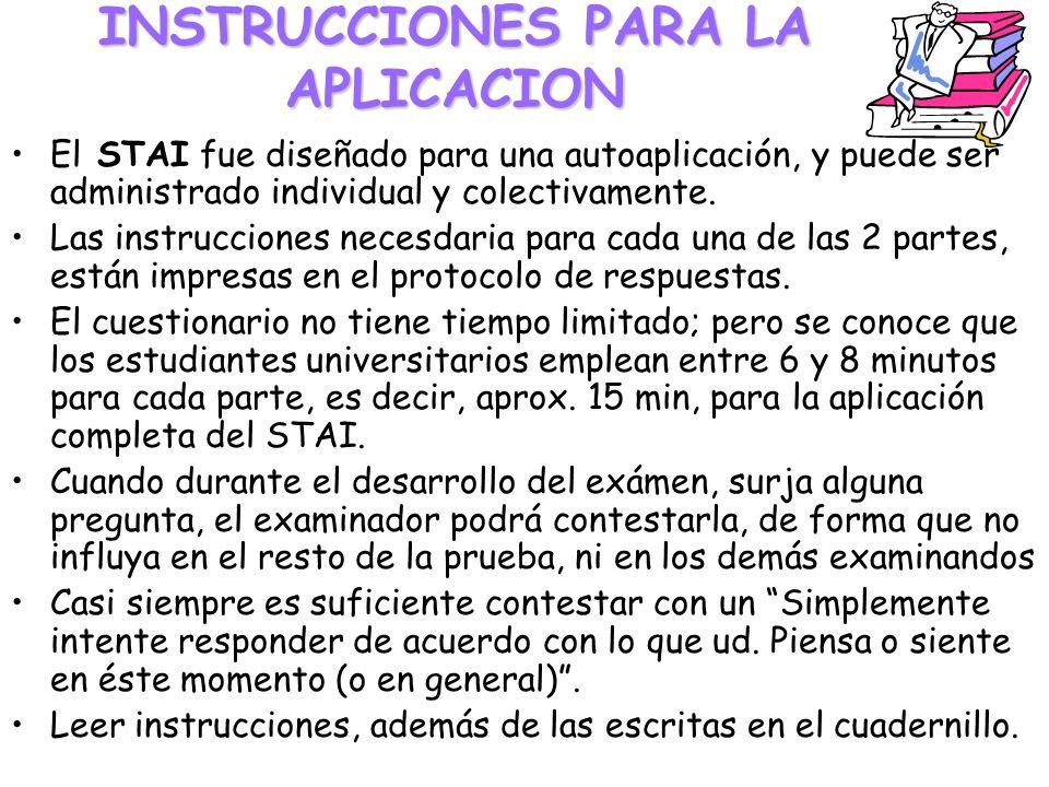 INSTRUCCIONES PARA LA APLICACION El STAI fue diseñado para una autoaplicación, y puede ser administrado individual y colectivamente. Las instrucciones