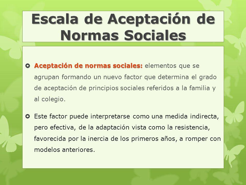 Escala de Aceptación de Normas Sociales  Aceptación de normas sociales:  Aceptación de normas sociales: elementos que se agrupan formando un nuevo factor que determina el grado de aceptación de principios sociales referidos a la familia y al colegio.