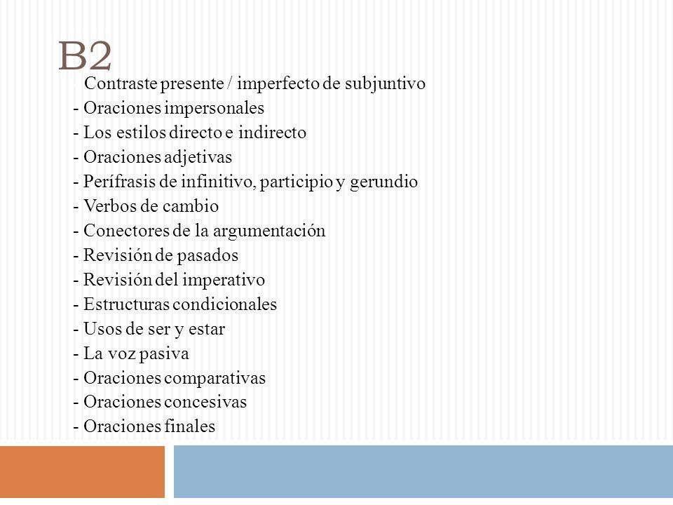 B2 - Contraste presente / imperfecto de subjuntivo - Oraciones impersonales - Los estilos directo e indirecto - Oraciones adjetivas - Perífrasis de infinitivo, participio y gerundio - Verbos de cambio - Conectores de la argumentación - Revisión de pasados - Revisión del imperativo - Estructuras condicionales - Usos de ser y estar - La voz pasiva - Oraciones comparativas - Oraciones concesivas - Oraciones finales