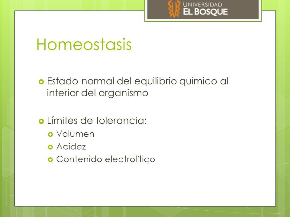 Homeostasis  Estado normal del equilibrio químico al interior del organismo  Límites de tolerancia:  Volumen  Acidez  Contenido electrolítico