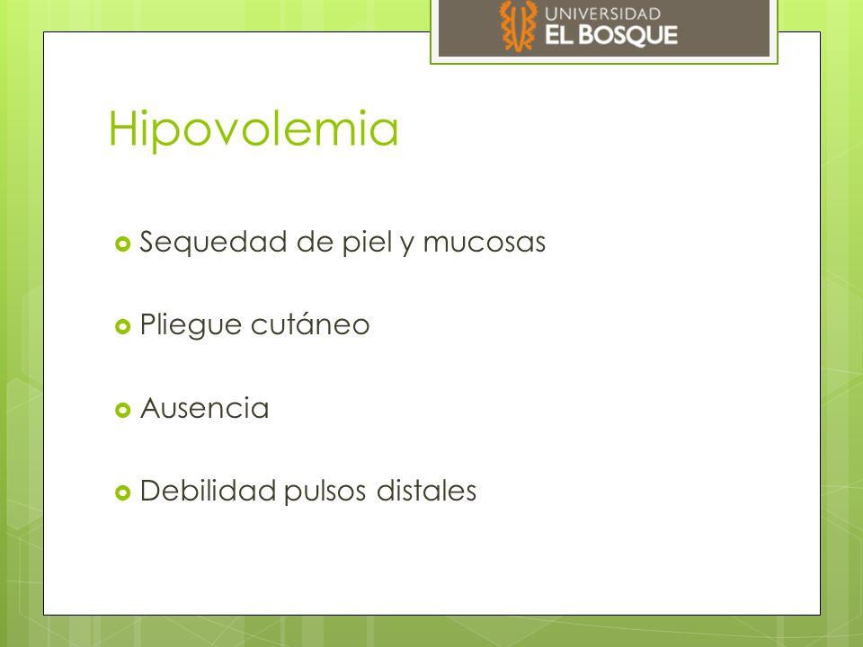 Hipovolemia  Sequedad de piel y mucosas  Pliegue cutáneo  Ausencia  Debilidad pulsos distales