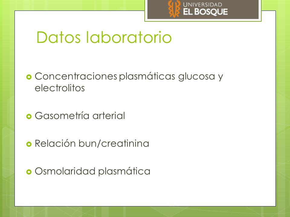 Datos laboratorio  Concentraciones plasmáticas glucosa y electrolitos  Gasometría arterial  Relación bun/creatinina  Osmolaridad plasmática