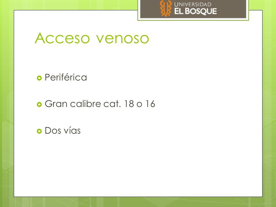 Acceso venoso  Periférica  Gran calibre cat. 18 o 16  Dos vías