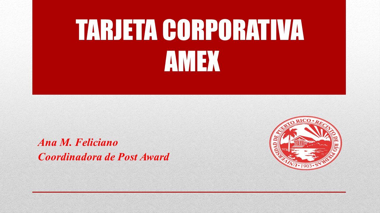 TARJETA CORPORATIVA AMEX Ana M. Feliciano Coordinadora de Post Award