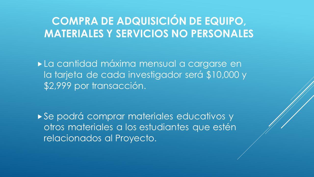 COMPRA DE ADQUISICIÓN DE EQUIPO, MATERIALES Y SERVICIOS NO PERSONALES  La cantidad máxima mensual a cargarse en la tarjeta de cada investigador será $10,000 y $2,999 por transacción.