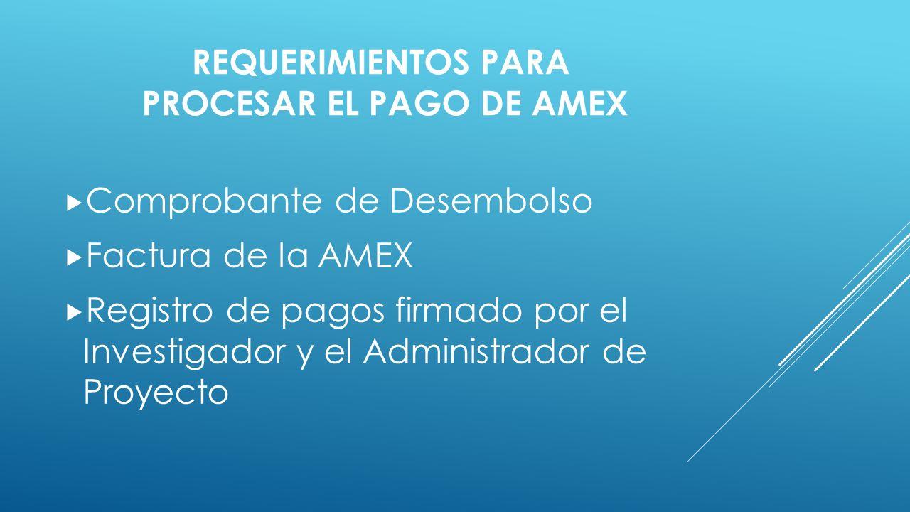 REQUERIMIENTOS PARA PROCESAR EL PAGO DE AMEX  Comprobante de Desembolso  Factura de la AMEX  Registro de pagos firmado por el Investigador y el Administrador de Proyecto