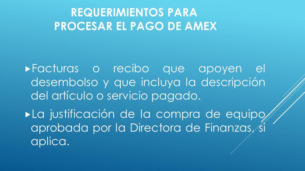 REQUERIMIENTOS PARA PROCESAR EL PAGO DE AMEX  Facturas o recibo que apoyen el desembolso y que incluya la descripción del artículo o servicio pagado.