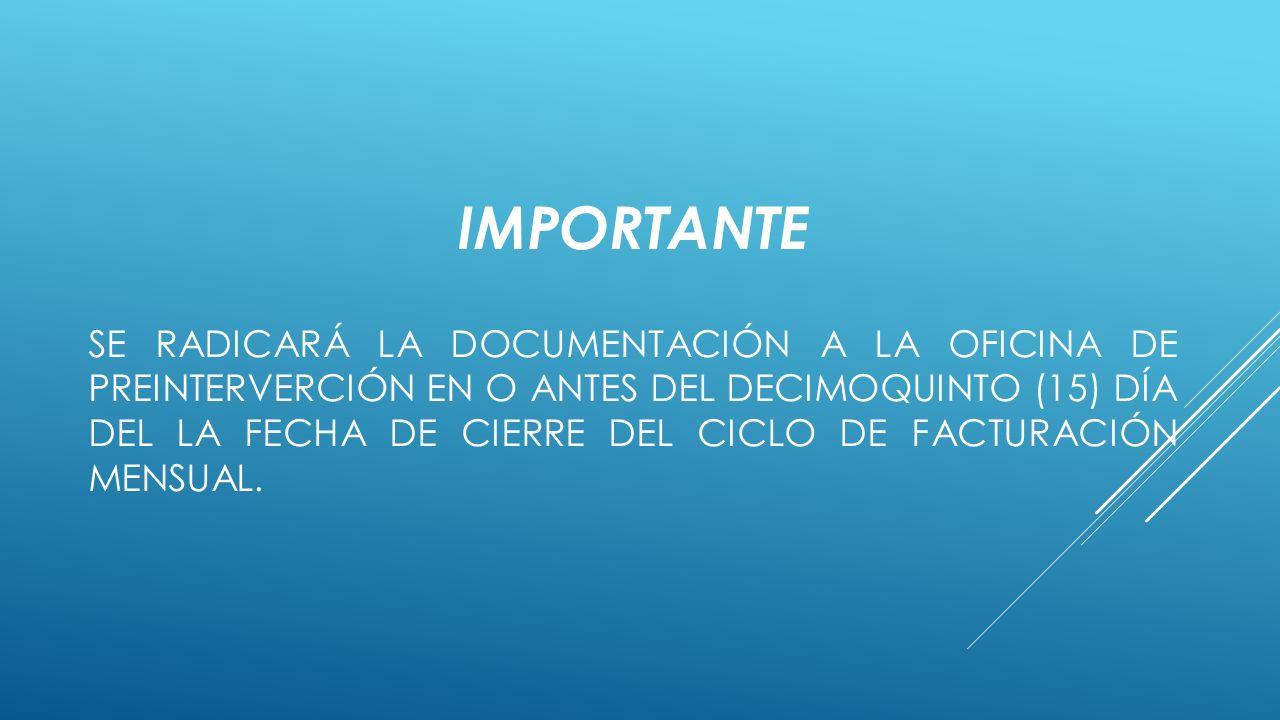 IMPORTANTE SE RADICARÁ LA DOCUMENTACIÓN A LA OFICINA DE PREINTERVERCIÓN EN O ANTES DEL DECIMOQUINTO (15) DÍA DEL LA FECHA DE CIERRE DEL CICLO DE FACTURACIÓN MENSUAL.