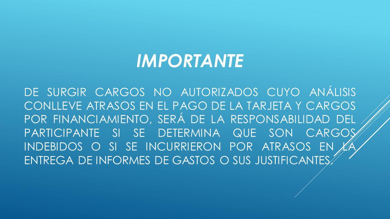 IMPORTANTE DE SURGIR CARGOS NO AUTORIZADOS CUYO ANÁLISIS CONLLEVE ATRASOS EN EL PAGO DE LA TARJETA Y CARGOS POR FINANCIAMIENTO, SERÁ DE LA RESPONSABILIDAD DEL PARTICIPANTE SI SE DETERMINA QUE SON CARGOS INDEBIDOS O SI SE INCURRIERON POR ATRASOS EN LA ENTREGA DE INFORMES DE GASTOS O SUS JUSTIFICANTES.