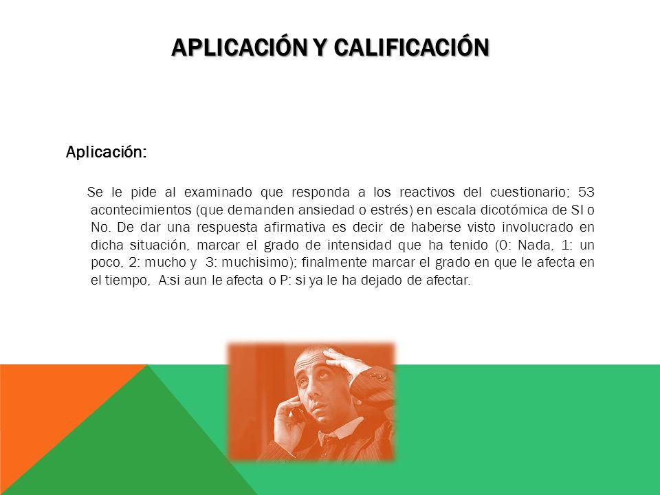 APLICACIÓN Y CALIFICACIÓN Aplicación: Se le pide al examinado que responda a los reactivos del cuestionario; 53 acontecimientos (que demanden ansiedad