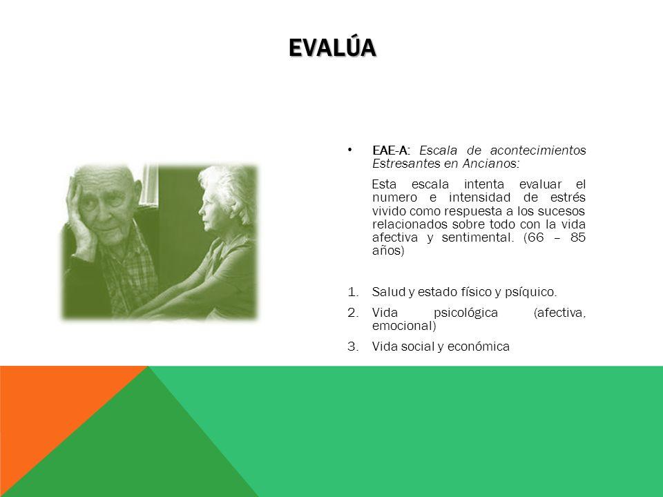 EAE-A: Escala de acontecimientos Estresantes en Ancianos: Esta escala intenta evaluar el numero e intensidad de estrés vivido como respuesta a los suc