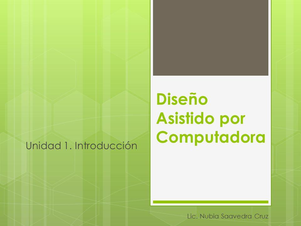 Diseño Asistido por Computadora Unidad 1. Introducción Lic. Nubia Saavedra Cruz