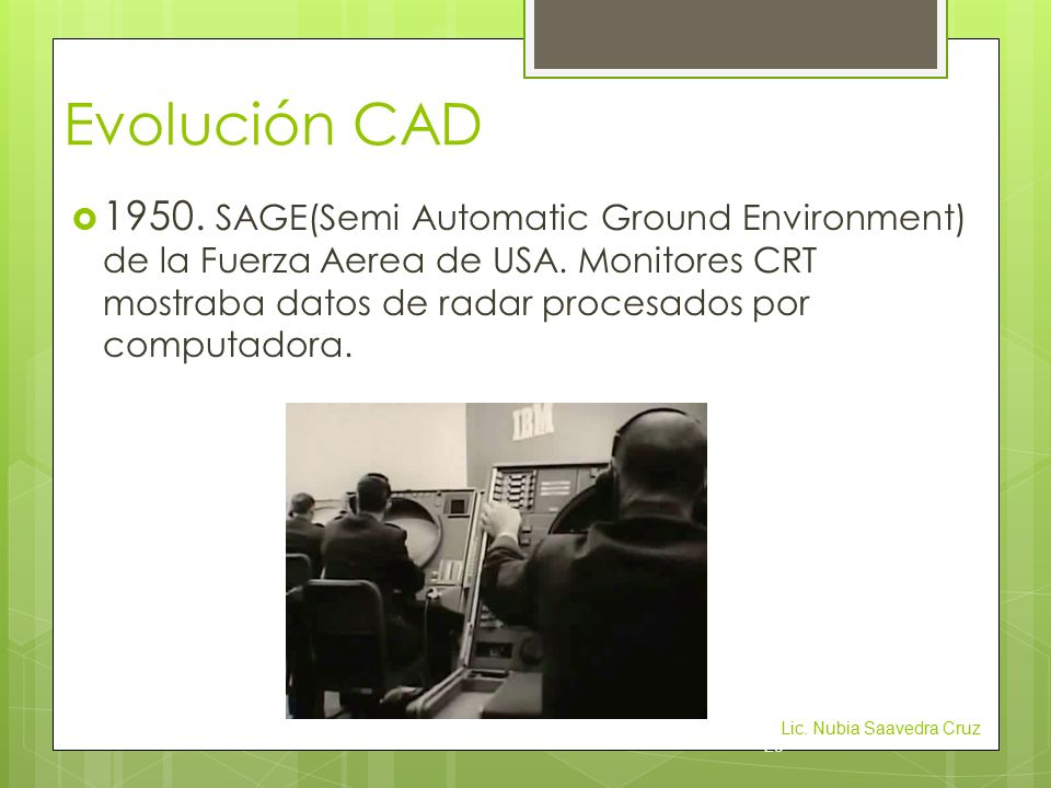 Evolución CAD  1950. SAGE(Semi Automatic Ground Environment) de la Fuerza Aerea de USA.