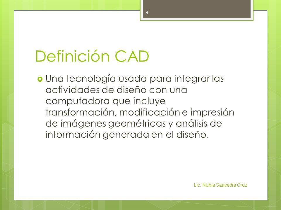 Definición CAD  Una tecnología usada para integrar las actividades de diseño con una computadora que incluye transformación, modificación e impresión de imágenes geométricas y análisis de información generada en el diseño.