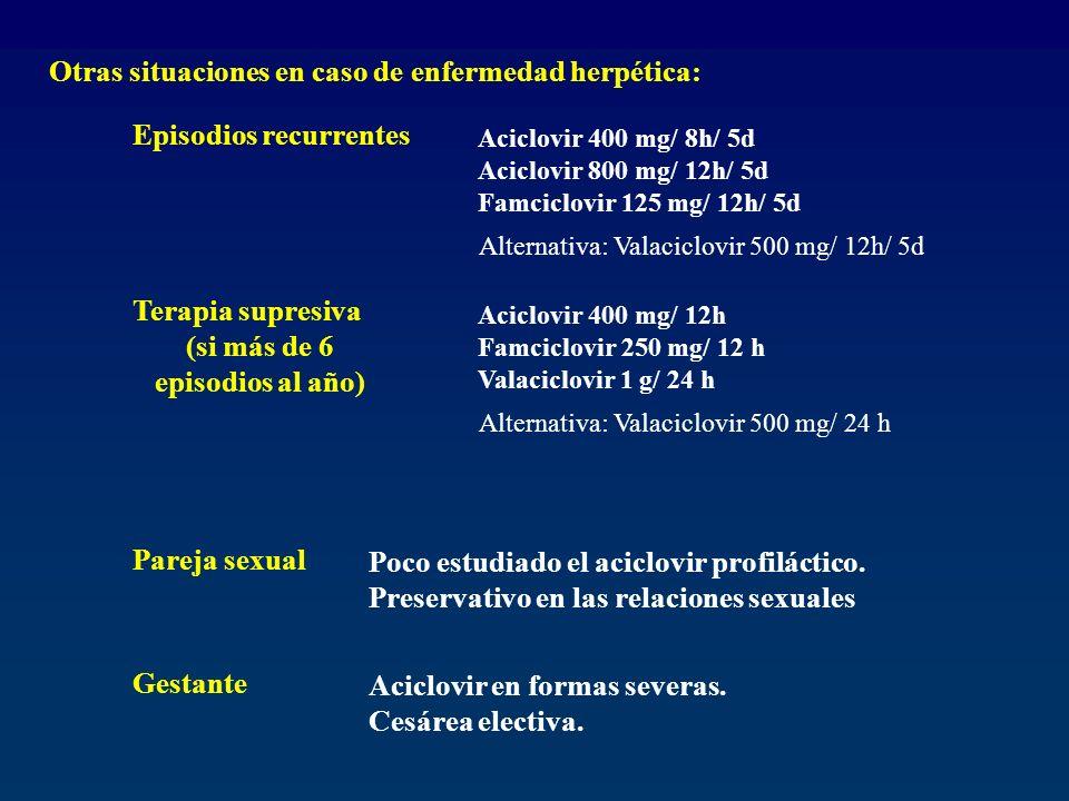 Otras situaciones en caso de enfermedad herpética: Episodios recurrentes Aciclovir 400 mg/ 8h/ 5d Aciclovir 800 mg/ 12h/ 5d Famciclovir 125 mg/ 12h/ 5