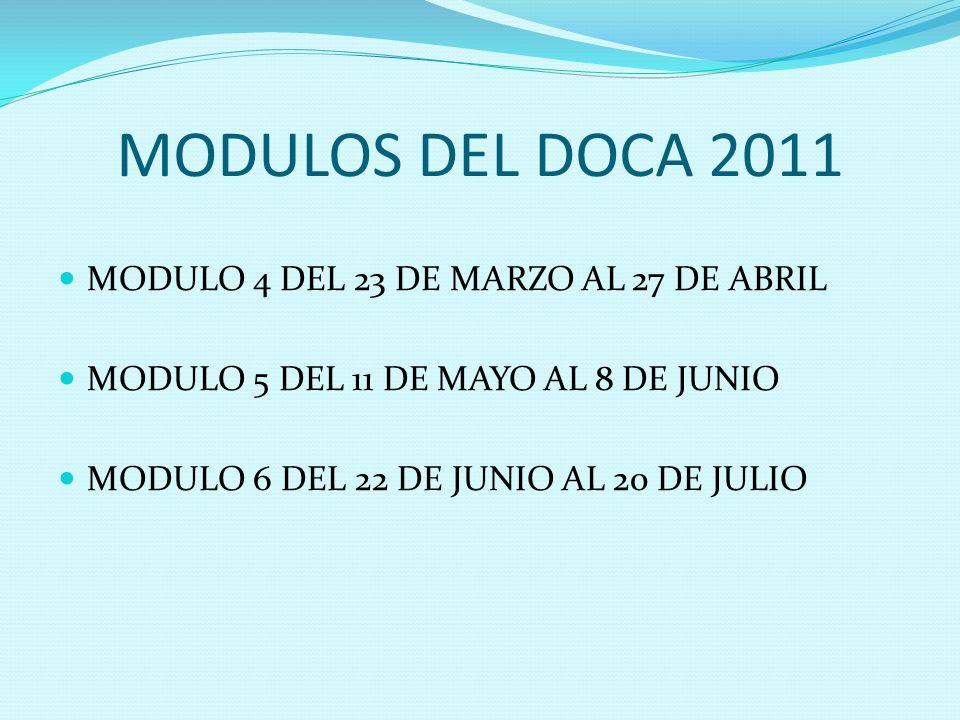 MODULOS DEL DOCA 2011 MODULO 4 DEL 23 DE MARZO AL 27 DE ABRIL MODULO 5 DEL 11 DE MAYO AL 8 DE JUNIO MODULO 6 DEL 22 DE JUNIO AL 20 DE JULIO