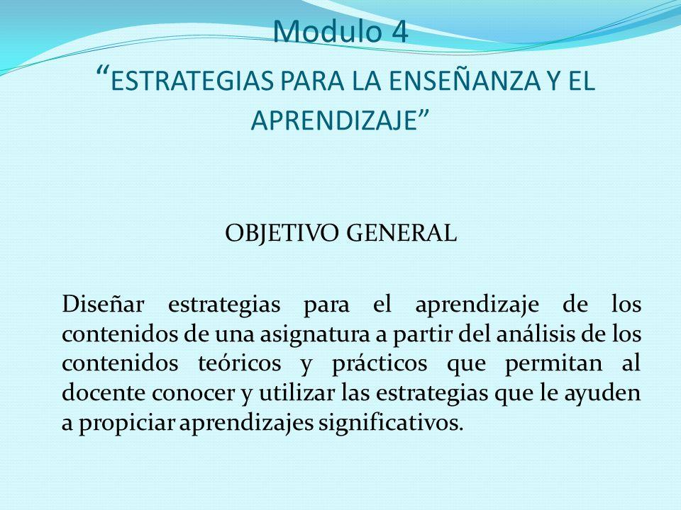"""Modulo 4 """" ESTRATEGIAS PARA LA ENSEÑANZA Y EL APRENDIZAJE"""" OBJETIVO GENERAL Diseñar estrategias para el aprendizaje de los contenidos de una asignatur"""