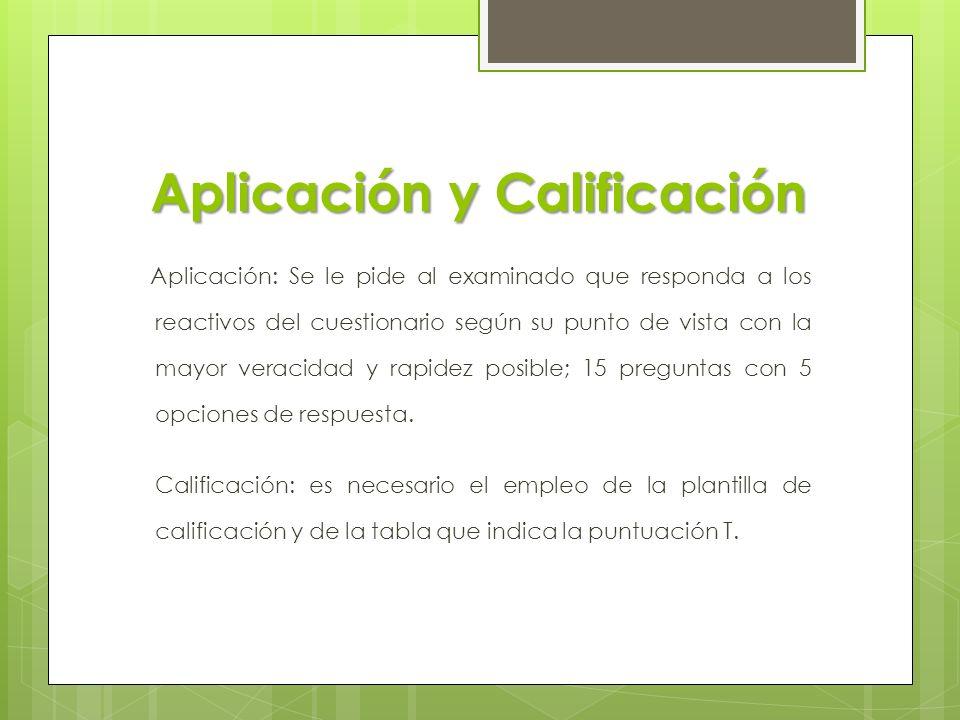 Aplicación y Calificación Aplicación: Se le pide al examinado que responda a los reactivos del cuestionario según su punto de vista con la mayor verac