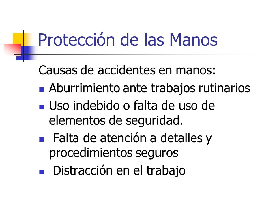 Protección de las Manos Causas de accidentes en manos: Aburrimiento ante trabajos rutinarios Uso indebido o falta de uso de elementos de seguridad. Fa
