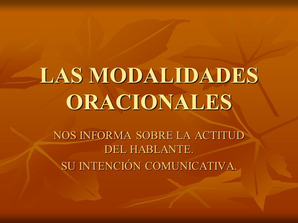 LAS MODALIDADES ORACIONALES NOS INFORMA SOBRE LA ACTITUD DEL HABLANTE. SU INTENCIÓN COMUNICATIVA.