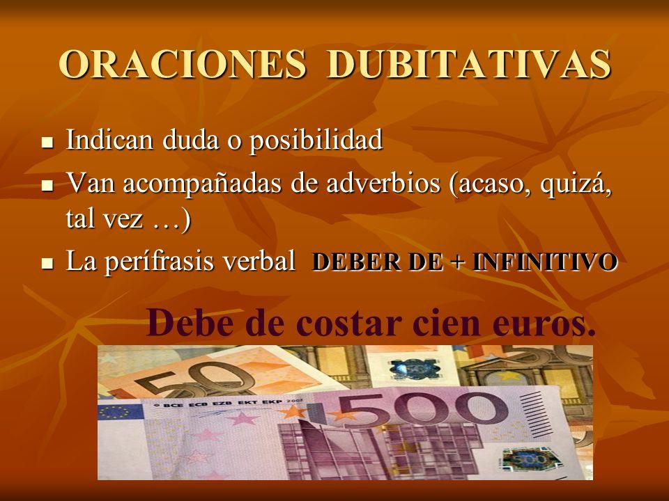 ORACIONES DUBITATIVAS Indican duda o posibilidad Indican duda o posibilidad Van acompañadas de adverbios (acaso, quizá, tal vez …) Van acompañadas de adverbios (acaso, quizá, tal vez …) La perífrasis verbal DEBER DE + INFINITIVO La perífrasis verbal DEBER DE + INFINITIVO Debe de costar cien euros.