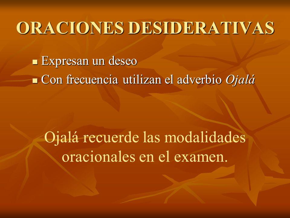 ORACIONES DESIDERATIVAS Expresan un deseo Expresan un deseo Con frecuencia utilizan el adverbio Ojalá Con frecuencia utilizan el adverbio Ojalá Ojalá recuerde las modalidades oracionales en el examen.