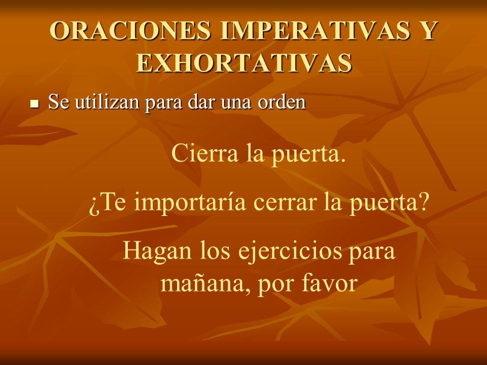 ORACIONES IMPERATIVAS Y EXHORTATIVAS Se utilizan para dar una orden Se utilizan para dar una orden Cierra la puerta.