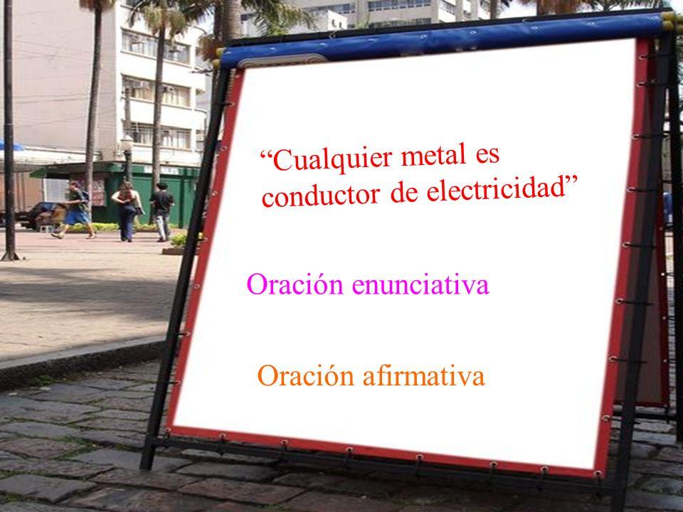 Cualquier metal es conductor de electricidad Oración enunciativa Oración afirmativa